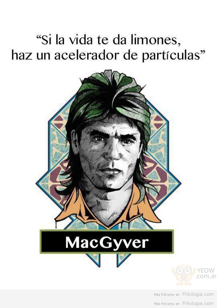 """Si la vida te da limones, haz un acelerador de partículas"""" -MacGyver"""